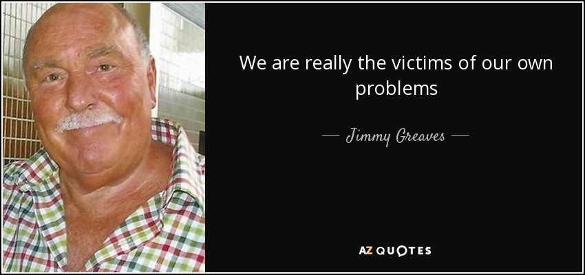 We are really the victims of our own problems - Jimmy Greaves