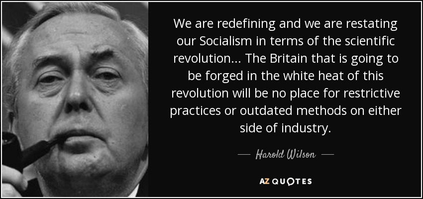 We are redefining and we are restating our Socialism in terms of the scientific revolution ... The Britain that is going to be forged in the white heat of this revolution will be no place for restrictive practices or outdated methods on either side of industry. - Harold Wilson