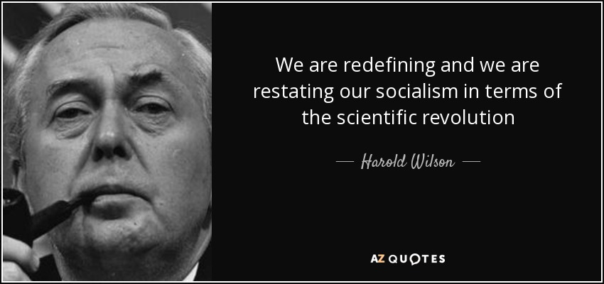 We are redefining and we are restating our socialism in terms of the scientific revolution - Harold Wilson