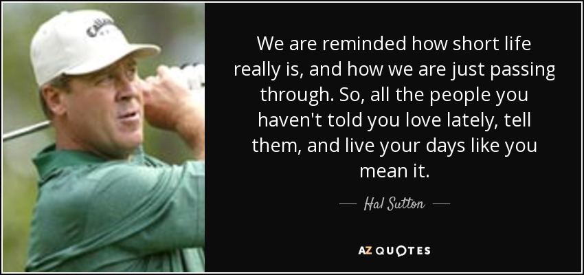 We are reminded how short life really is, and how we are just passing through. So, all the people you haven't told you love lately, tell them, and live your days like you mean it. - Hal Sutton