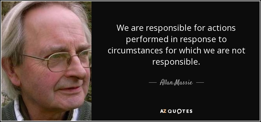 We are responsible for actions performed in response to circumstances for which we are not responsible. - Allan Massie