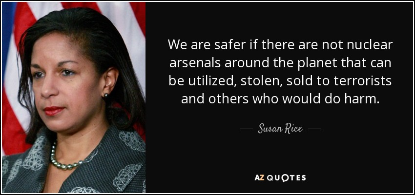 We are safer if there are not nuclear arsenals around the planet that can be utilized, stolen, sold to terrorists and others who would do harm. - Susan Rice