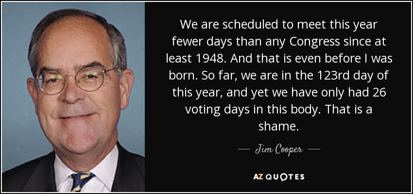 We are scheduled to meet this year fewer days than any Congress since at least 1948. And that is even before I was born. So far, we are in the 123rd day of this year, and yet we have only had 26 voting days in this body. That is a shame. - Jim Cooper