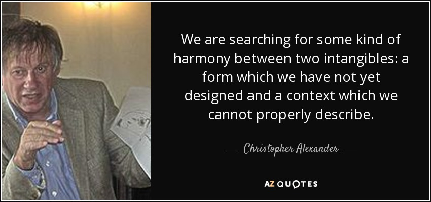 We are searching for some kind of harmony between two intangibles: a form which we have not yet designed and a context which we cannot properly describe. - Christopher Alexander