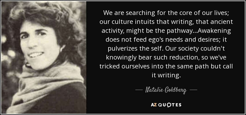 We are searching for the core of our lives; our culture intuits that writing, that ancient activity, might be the pathway...Awakening does not feed ego's needs and desires; it pulverizes the self. Our society couldn't knowingly bear such reduction, so we've tricked ourselves into the same path but call it writing. - Natalie Goldberg