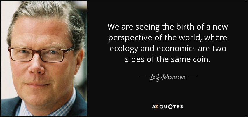 We are seeing the birth of a new perspective of the world, where ecology and economics are two sides of the same coin. - Leif Johansson