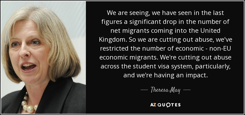 We are seeing, we have seen in the last figures a significant drop in the number of net migrants coming into the United Kingdom. So we are cutting out abuse, we've restricted the number of economic - non-EU economic migrants. We're cutting out abuse across the student visa system, particularly, and we're having an impact. - Theresa May