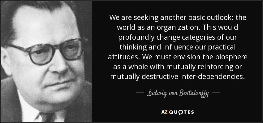 We are seeking another basic outlook: the world as an organization. This would profoundly change categories of our thinking and influence our practical attitudes. We must envision the biosphere as a whole with mutually reinforcing or mutually destructive inter-dependencies. - Ludwig von Bertalanffy