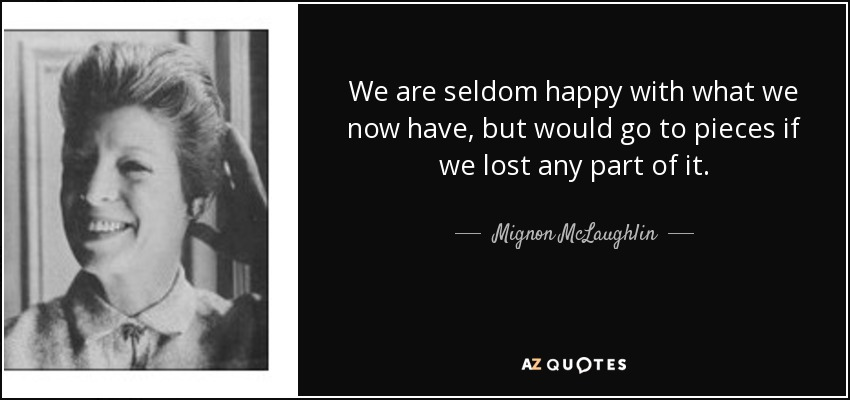 We are seldom happy with what we now have, but would go to pieces if we lost any part of it. - Mignon McLaughlin
