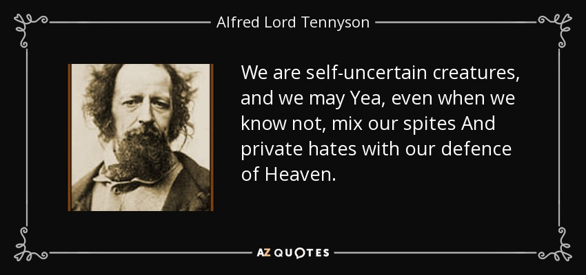We are self-uncertain creatures, and we may Yea, even when we know not, mix our spites And private hates with our defence of Heaven. - Alfred Lord Tennyson