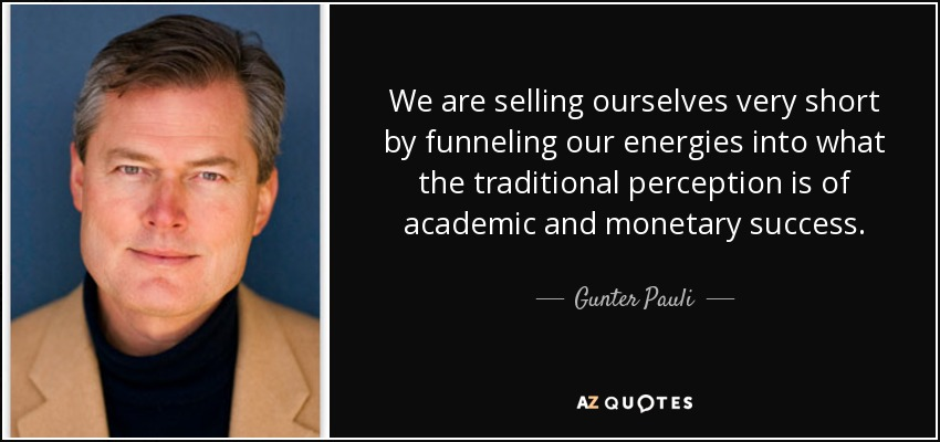 We are selling ourselves very short by funneling our energies into what the traditional perception is of academic and monetary success. - Gunter Pauli