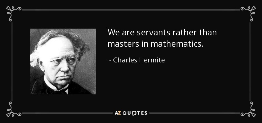 We are servants rather than masters in mathematics. - Charles Hermite