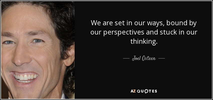 We are set in our ways, bound by our perspectives and stuck in our thinking. - Joel Osteen