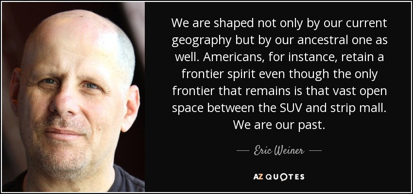 We are shaped not only by our current geography but by our ancestral one as well. Americans, for instance, retain a frontier spirit even though the only frontier that remains is that vast open space between the SUV and strip mall. We are our past. - Eric Weiner