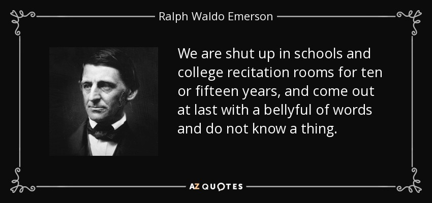 We are shut up in schools and college recitation rooms for ten or fifteen years, and come out at last with a bellyful of words and do not know a thing. - Ralph Waldo Emerson