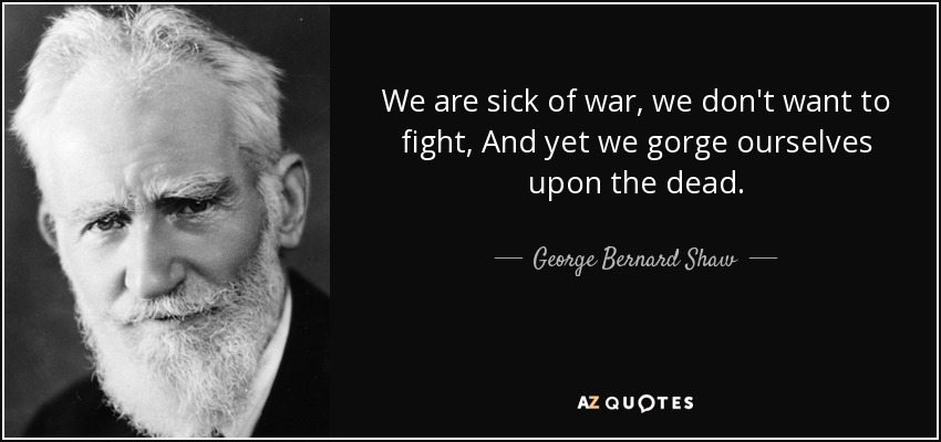 We are sick of war, we don't want to fight, And yet we gorge ourselves upon the dead. - George Bernard Shaw