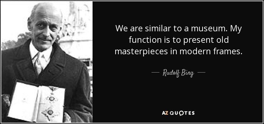 We are similar to a museum. My function is to present old masterpieces in modern frames. - Rudolf Bing