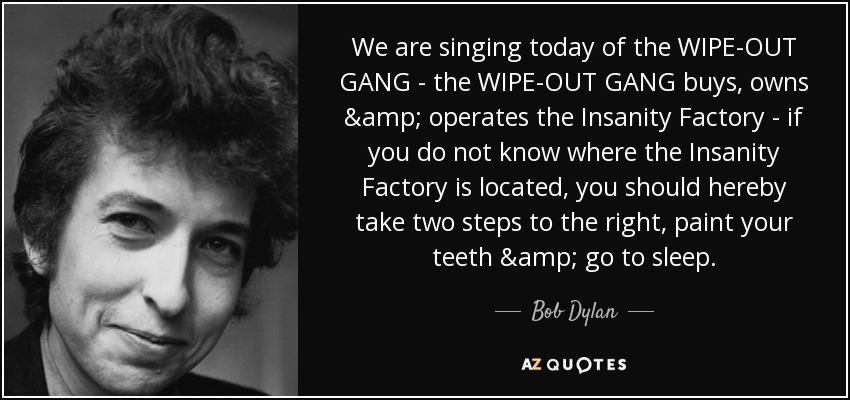 We are singing today of the WIPE-OUT GANG - the WIPE-OUT GANG buys, owns & operates the Insanity Factory - if you do not know where the Insanity Factory is located, you should hereby take two steps to the right, paint your teeth & go to sleep. - Bob Dylan