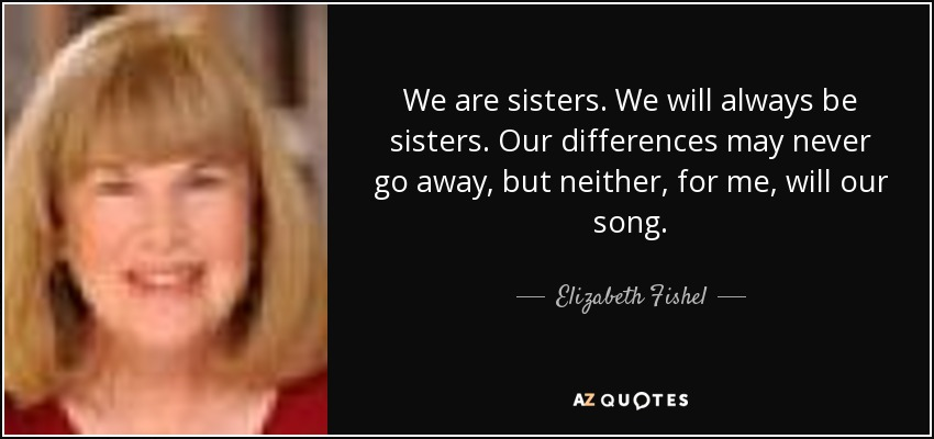 We are sisters. We will always be sisters. Our differences may never go away, but neither, for me, will our song. - Elizabeth Fishel