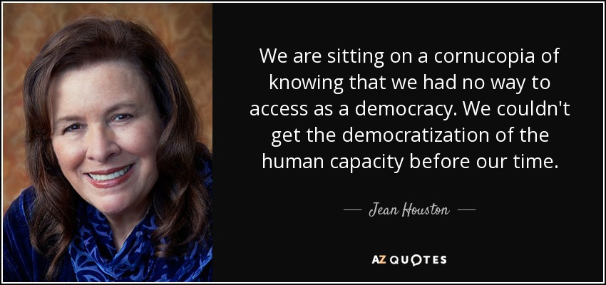 We are sitting on a cornucopia of knowing that we had no way to access as a democracy. We couldn't get the democratization of the human capacity before our time. - Jean Houston