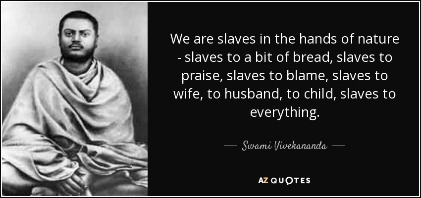 We are slaves in the hands of nature - slaves to a bit of bread, slaves to praise, slaves to blame, slaves to wife, to husband, to child, slaves to everything. - Swami Vivekananda