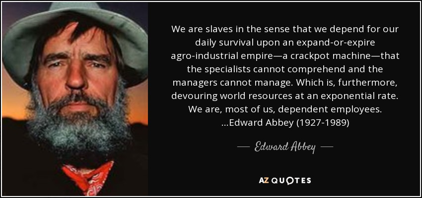 We are slaves in the sense that we depend for our daily survival upon an expand-or-expire agro-industrial empire—a crackpot machine—that the specialists cannot comprehend and the managers cannot manage. Which is, furthermore, devouring world resources at an exponential rate. We are, most of us, dependent employees. …Edward Abbey (1927-1989) - Edward Abbey