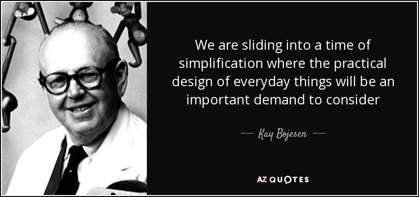 We are sliding into a time of simplification where the practical design of everyday things will be an important demand to consider - Kay Bojesen