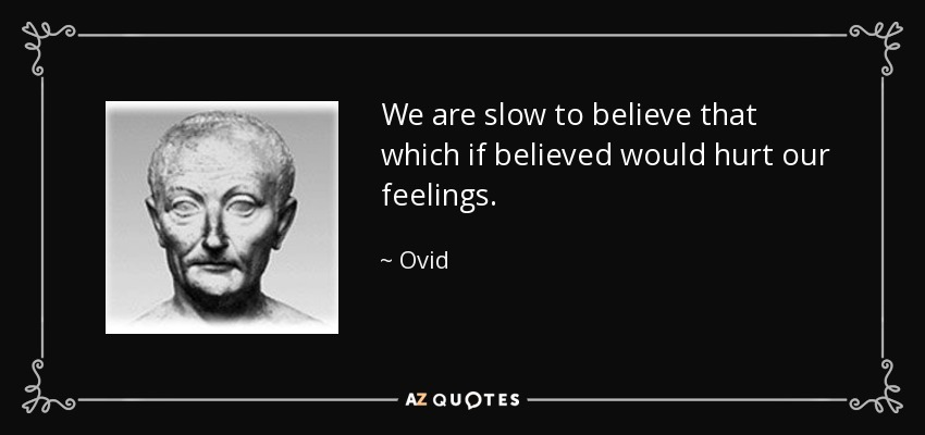 We are slow to believe that which if believed would hurt our feelings. - Ovid