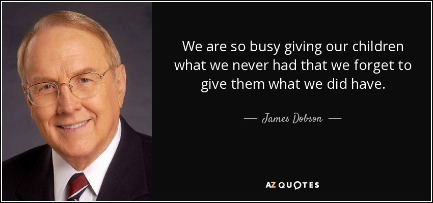 We are so busy giving our children what we never had that we forget to give them what we did have. - James Dobson