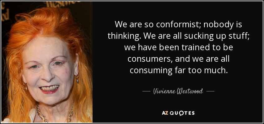 We are so conformist; nobody is thinking. We are all sucking up stuff; we have been trained to be consumers, and we are all consuming far too much. - Vivienne Westwood