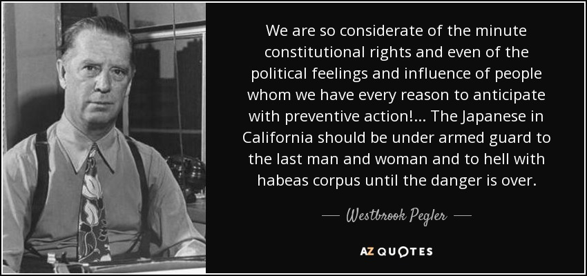 We are so considerate of the minute constitutional rights and even of the political feelings and influence of people whom we have every reason to anticipate with preventive action!... The Japanese in California should be under armed guard to the last man and woman and to hell with habeas corpus until the danger is over. - Westbrook Pegler