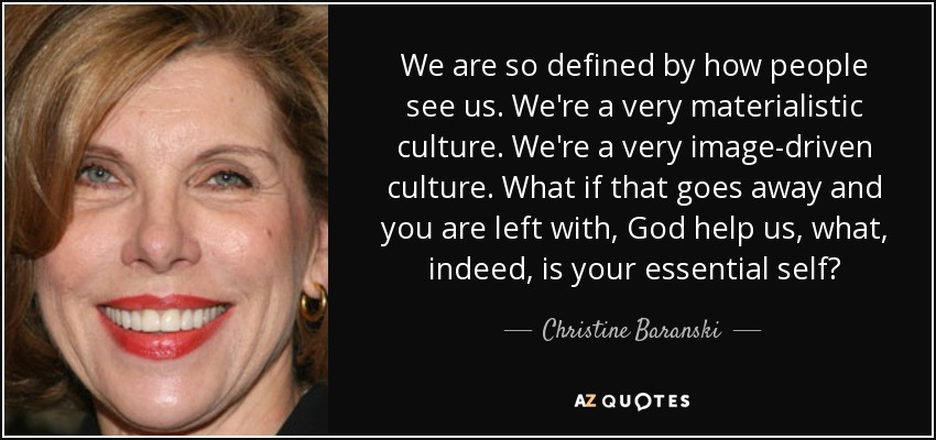 We are so defined by how people see us. We're a very materialistic culture. We're a very image-driven culture. What if that goes away and you are left with, God help us, what, indeed, is your essential self? - Christine Baranski