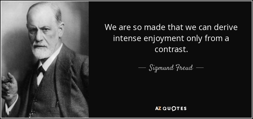 We are so made that we can derive intense enjoyment only from a contrast. - Sigmund Freud