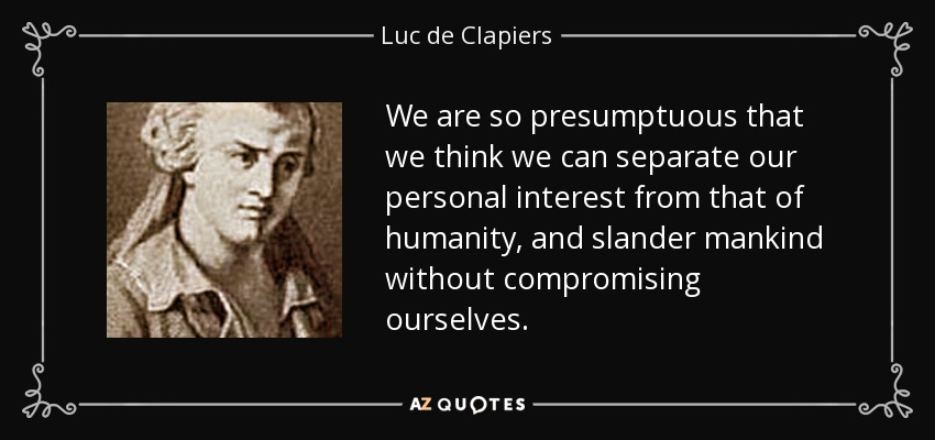 We are so presumptuous that we think we can separate our personal interest from that of humanity, and slander mankind without compromising ourselves. - Luc de Clapiers