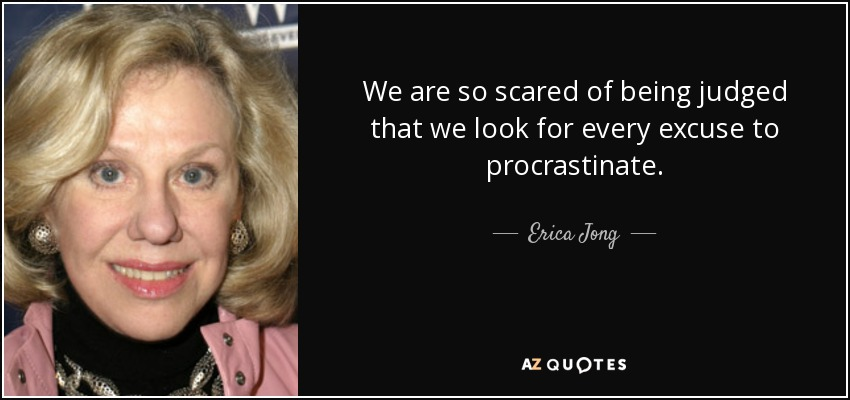 We are so scared of being judged that we look for every excuse to procrastinate. - Erica Jong