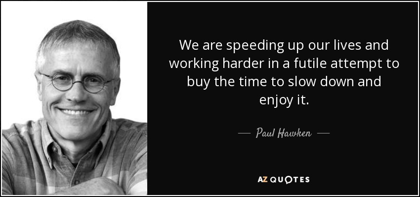 We are speeding up our lives and working harder in a futile attempt to buy the time to slow down and enjoy it. - Paul Hawken