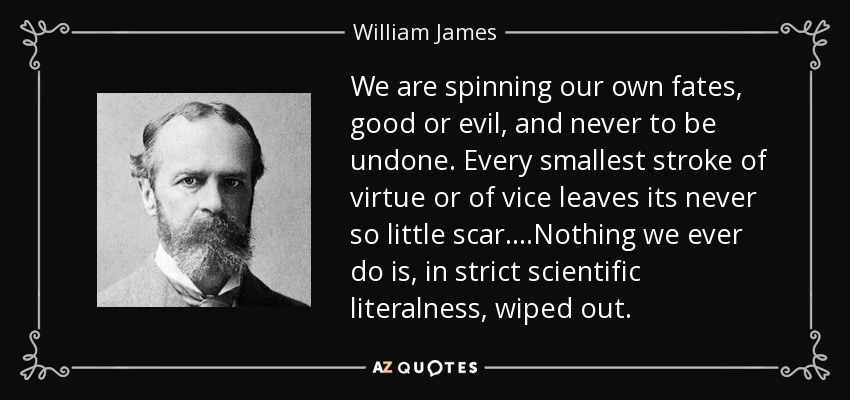 We are spinning our own fates, good or evil, and never to be undone. Every smallest stroke of virtue or of vice leaves its ever so little scar...Nothing we ever do is, in strict scientific literalness, wiped out. - William James