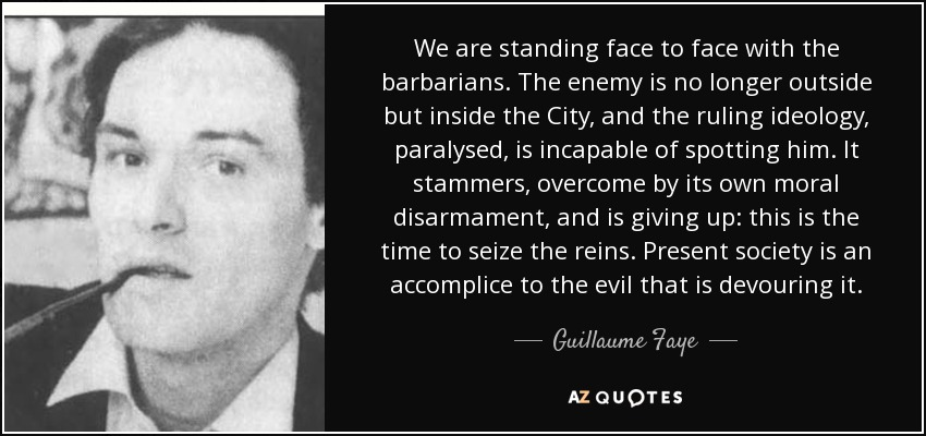 We are standing face to face with the barbarians. The enemy is no longer outside but inside the City, and the ruling ideology, paralysed, is incapable of spotting him. It stammers, overcome by its own moral disarmament, and is giving up: this is the time to seize the reins. Present society is an accomplice to the evil that is devouring it. - Guillaume Faye