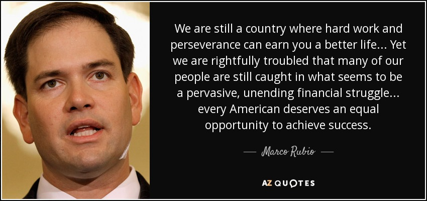 We are still a country where hard work and perseverance can earn you a better life... Yet we are rightfully troubled that many of our people are still caught in what seems to be a pervasive, unending financial struggle... every American deserves an equal opportunity to achieve success. - Marco Rubio