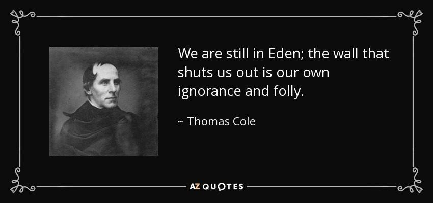 We are still in Eden; the wall that shuts us out is our own ignorance and folly. - Thomas Cole