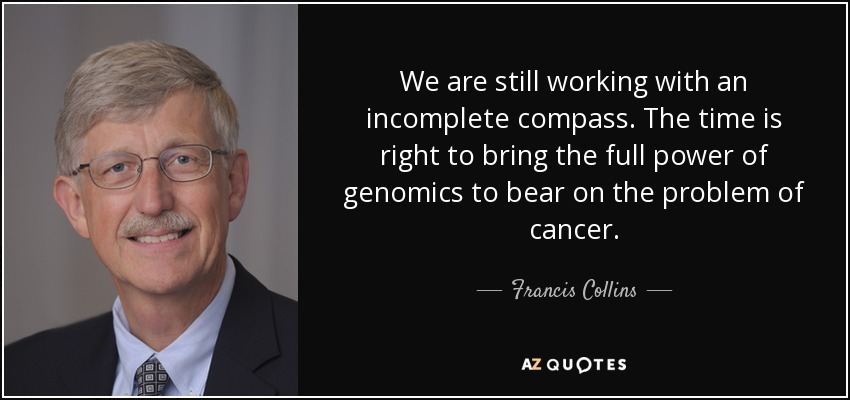 We are still working with an incomplete compass. The time is right to bring the full power of genomics to bear on the problem of cancer. - Francis Collins