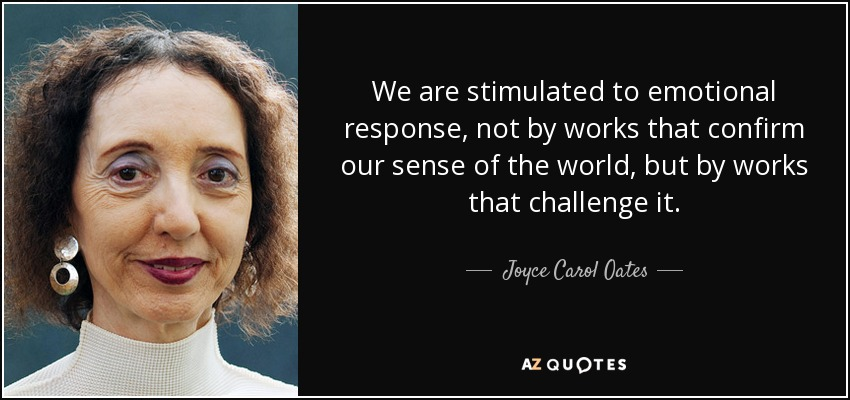 We are stimulated to emotional response, not by works that confirm our sense of the world, but by works that challenge it. - Joyce Carol Oates