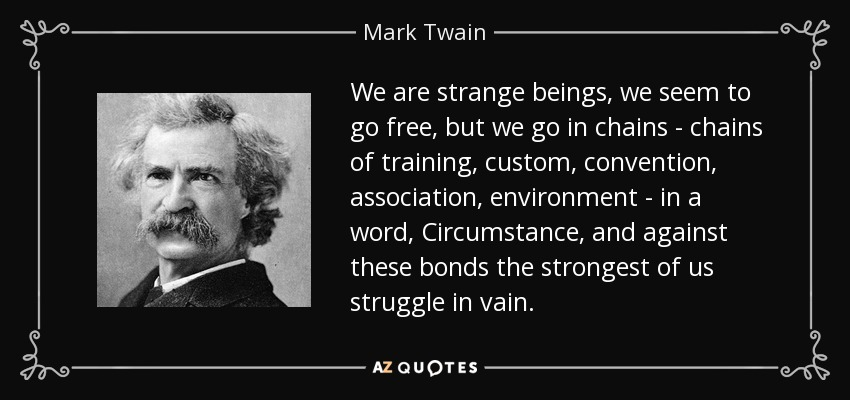 We are strange beings, we seem to go free, but we go in chains - chains of training, custom, convention, association, environment - in a word, Circumstance, and against these bonds the strongest of us struggle in vain. - Mark Twain