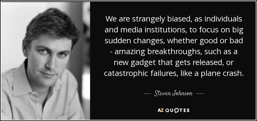 We are strangely biased, as individuals and media institutions, to focus on big sudden changes, whether good or bad - amazing breakthroughs, such as a new gadget that gets released, or catastrophic failures, like a plane crash. - Steven Johnson