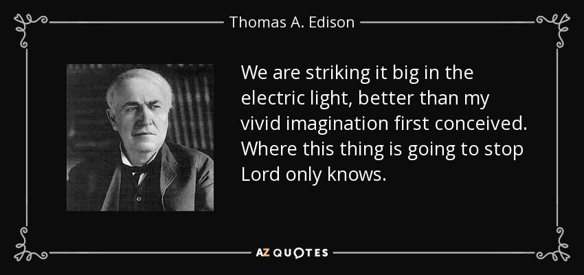 We are striking it big in the electric light, better than my vivid imagination first conceived. Where this thing is going to stop Lord only knows. - Thomas A. Edison