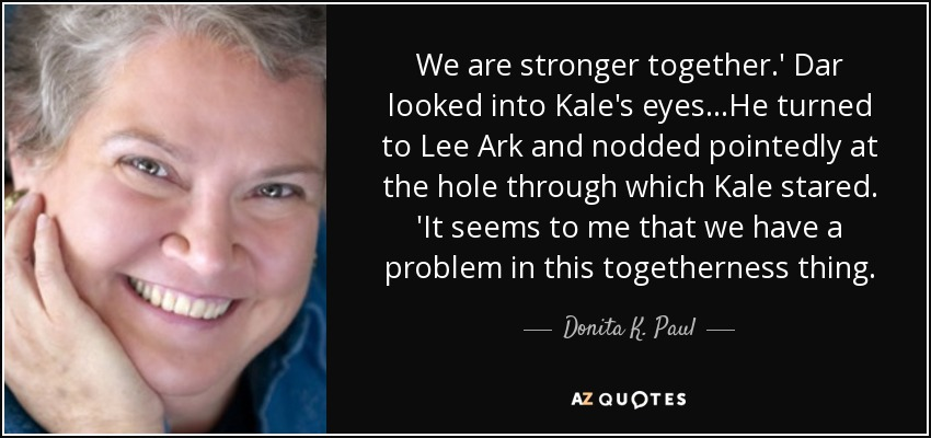We are stronger together.' Dar looked into Kale's eyes...He turned to Lee Ark and nodded pointedly at the hole through which Kale stared. 'It seems to me that we have a problem in this togetherness thing. - Donita K. Paul