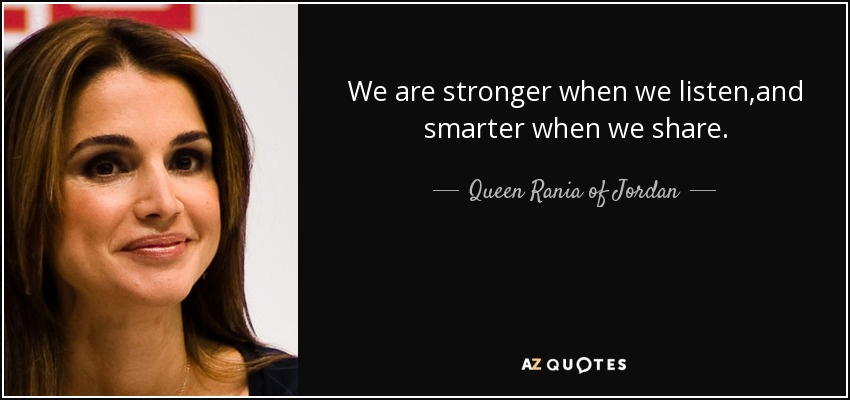 We are stronger when we listen,and smarter when we share. - Queen Rania of Jordan