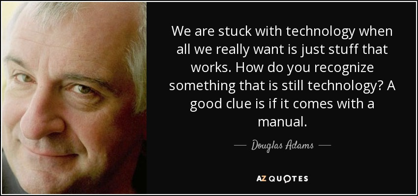 We are stuck with technology when all we really want is just stuff that works. How do you recognize something that is still technology? A good clue is if it comes with a manual. - Douglas Adams