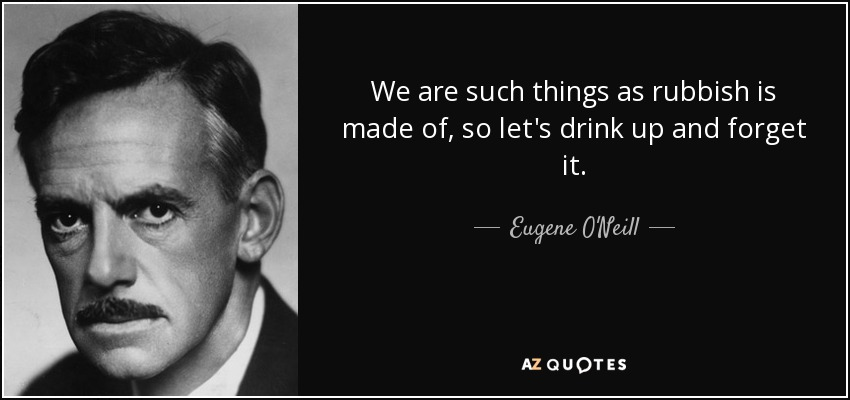 We are such things as rubbish is made of, so let's drink up and forget it. - Eugene O'Neill