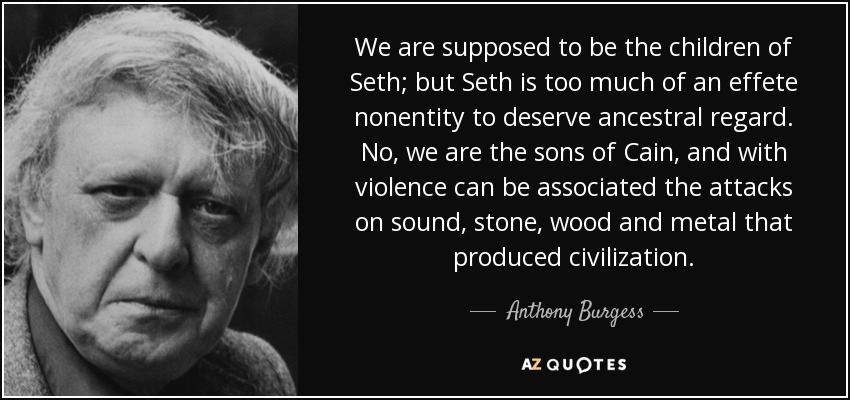 We are supposed to be the children of Seth; but Seth is too much of an effete nonentity to deserve ancestral regard. No, we are the sons of Cain, and with violence can be associated the attacks on sound, stone, wood and metal that produced civilization. - Anthony Burgess